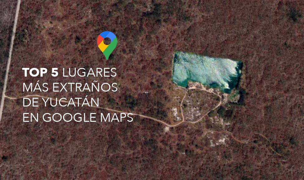 TOP 5 Lugares más extraños de Yucatán en Google Maps